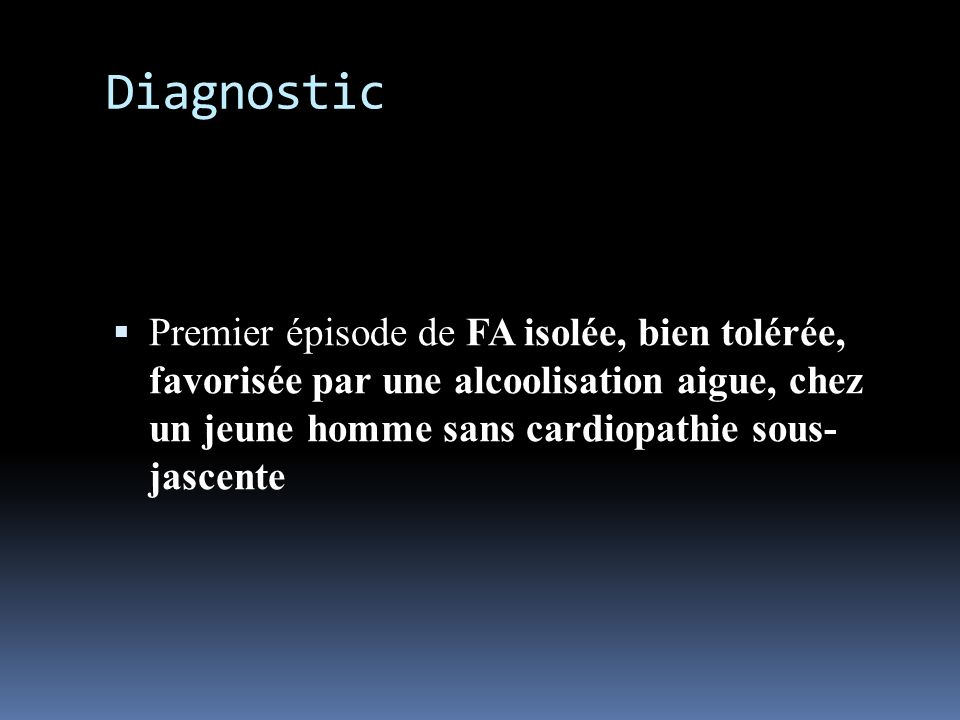 Diagnostic Premier épisode de FA isolée, bien tolérée, favorisée par une alcoolisation aigue, chez un jeune homme sans cardiopathie sous- jascente.