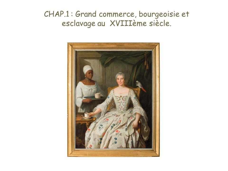 CHAP.1 : Grand commerce, bourgeoisie et esclavage au XVIIIème siècle.