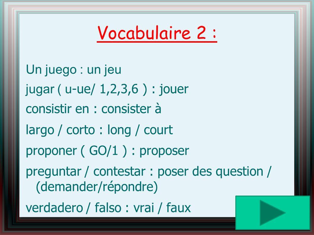 Vocabulaire 2 : Un juego : un jeu jugar ( u-ue/ 1,2,3,6 ) : jouer