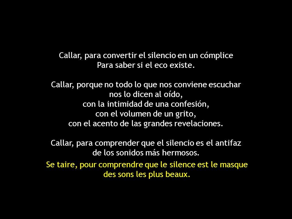 Callar, para convertir el silencio en un cómplice Para saber si el eco existe. Callar, porque no todo lo que nos conviene escuchar nos lo dicen al oído, con la intimidad de una confesión, con el volumen de un grito, con el acento de las grandes revelaciones. Callar, para comprender que el silencio es el antifaz de los sonidos más hermosos.