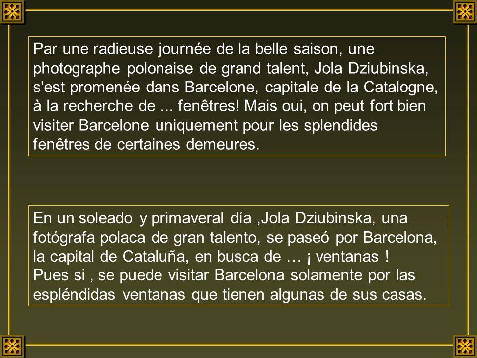 Par une radieuse journée de la belle saison, une photographe polonaise de grand talent, Jola Dziubinska, s est promenée dans Barcelone, capitale de la Catalogne, à la recherche de ... fenêtres! Mais oui, on peut fort bien visiter Barcelone uniquement pour les splendides fenêtres de certaines demeures.