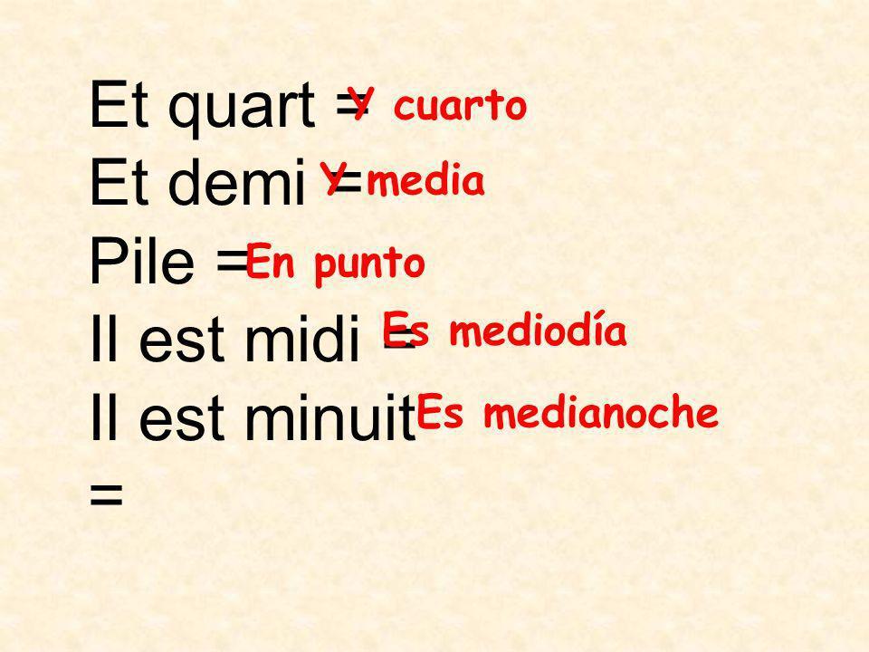 Et quart = Et demi = Pile = Il est midi = Il est minuit = Y cuarto