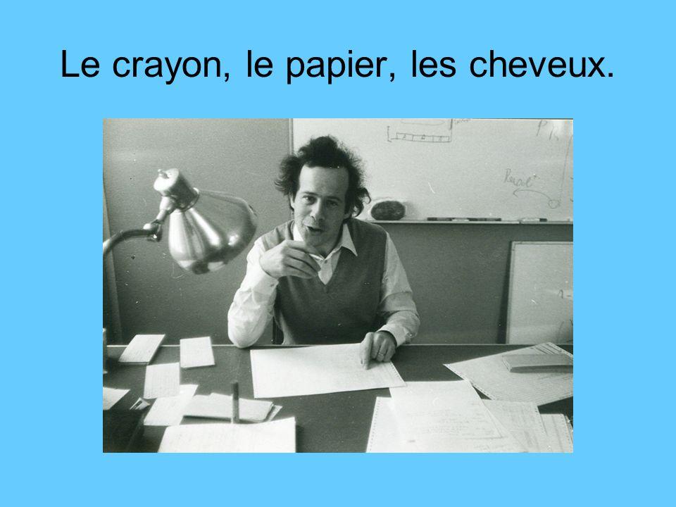 Le crayon, le papier, les cheveux.