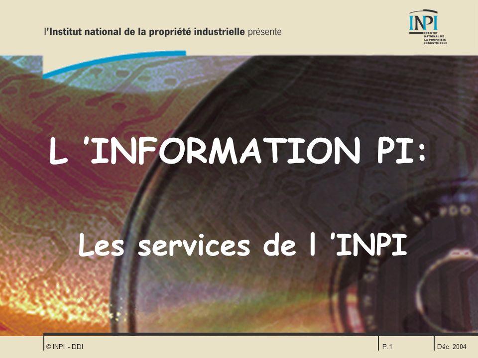 L 'INFORMATION PI: Les services de l 'INPI © INPI - DDI Déc. 2004
