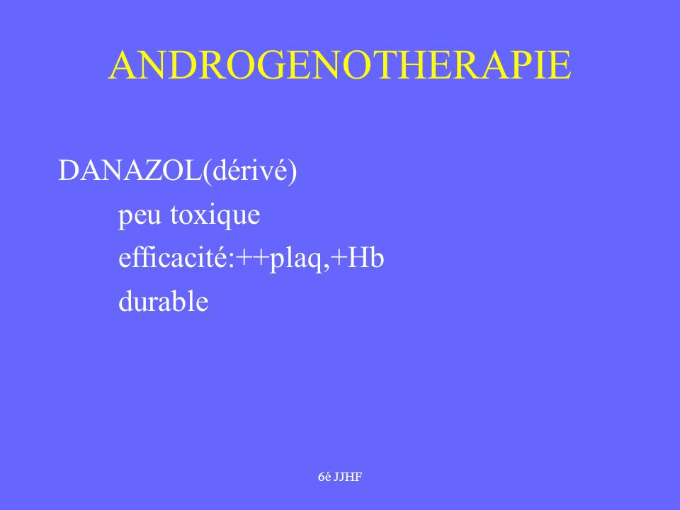 ANDROGENOTHERAPIE DANAZOL(dérivé) peu toxique efficacité:++plaq,+Hb
