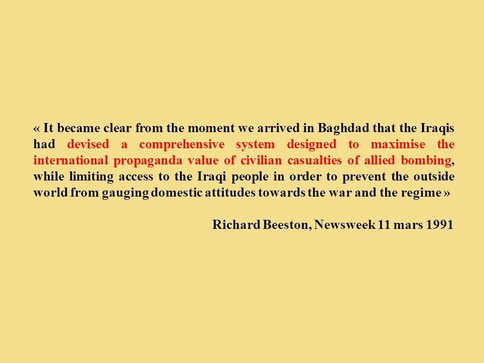 « It became clear from the moment we arrived in Baghdad that the Iraqis had devised a comprehensive system designed to maximise the international propaganda value of civilian casualties of allied bombing, while limiting access to the Iraqi people in order to prevent the outside world from gauging domestic attitudes towards the war and the regime »