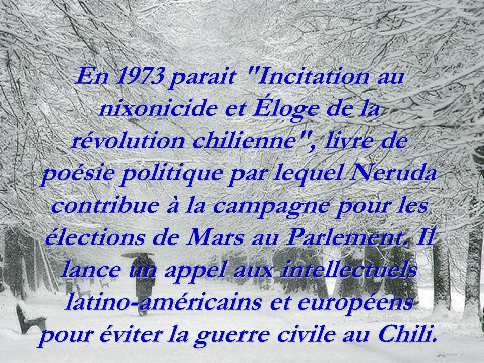 En 1973 parait Incitation au nixonicide et Éloge de la révolution chilienne , livre de poésie politique par lequel Neruda contribue à la campagne pour les élections de Mars au Parlement.