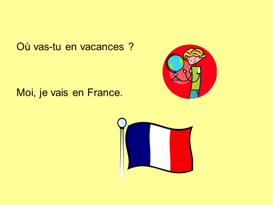 Où vas-tu en vacances Moi, je vais en France.