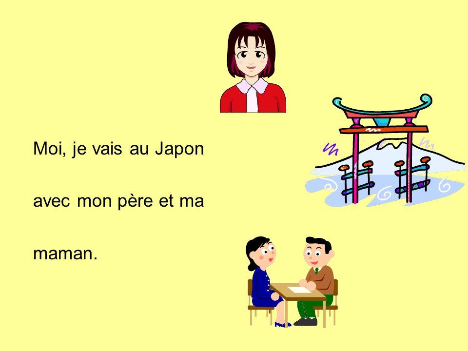 Moi, je vais au Japon avec mon père et ma maman.