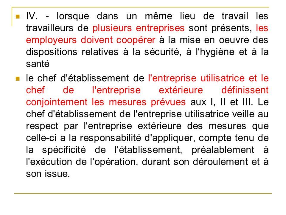 IV. - lorsque dans un même lieu de travail les travailleurs de plusieurs entreprises sont présents, les employeurs doivent coopérer à la mise en oeuvre des dispositions relatives à la sécurité, à l hygiène et à la santé