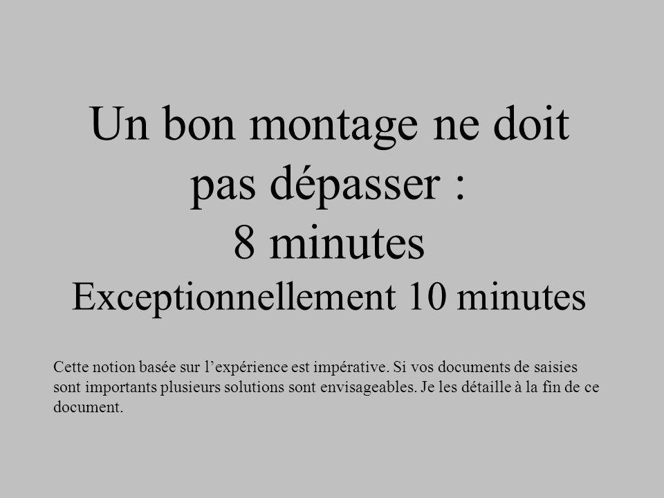 Un bon montage ne doit pas dépasser : 8 minutes Exceptionnellement 10 minutes