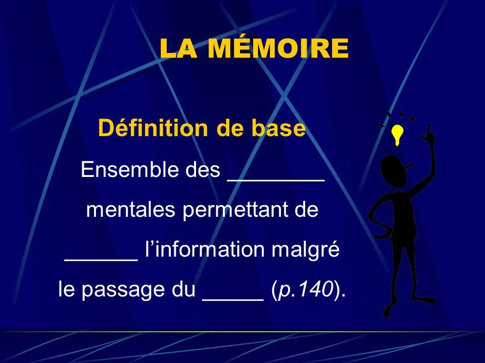 LA MÉMOIRE Définition de base Ensemble des ________ mentales permettant de ______ l'information malgré le passage du _____ (p.140).