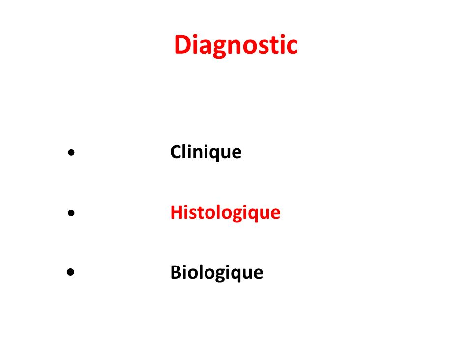 Diagnostic • Clinique • Histologique • Biologique