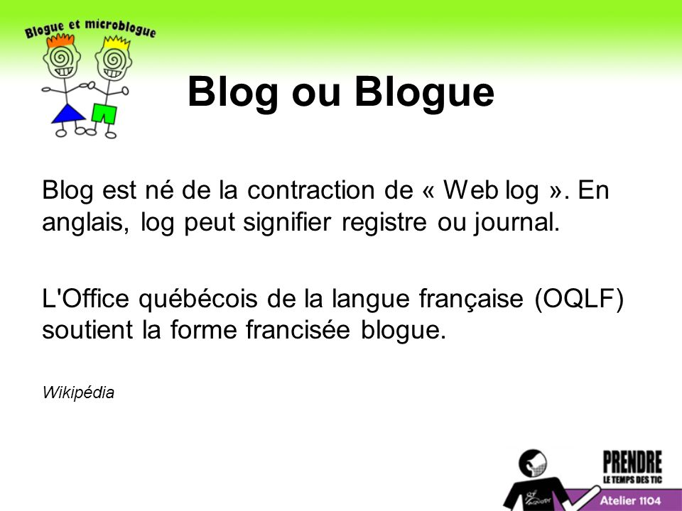Blog ou Blogue Blog est né de la contraction de « Web log ». En anglais, log peut signifier registre ou journal.
