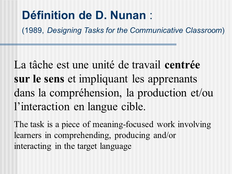 Définition de D. Nunan : (1989, Designing Tasks for the Communicative Classroom)