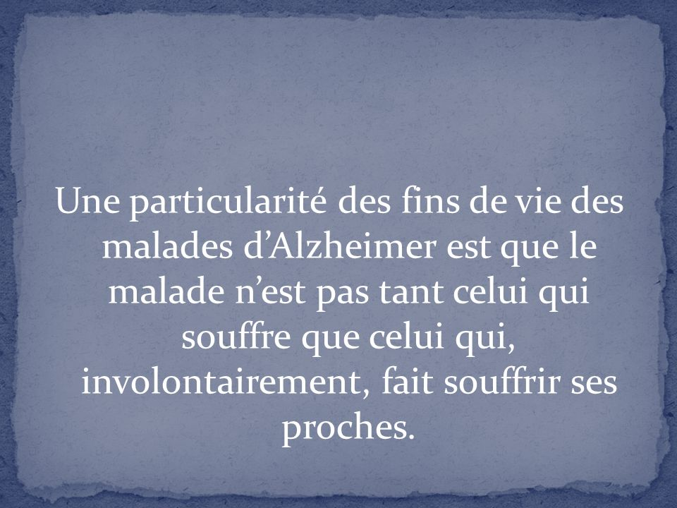 Une particularité des fins de vie des malades d'Alzheimer est que le malade n'est pas tant celui qui souffre que celui qui, involontairement, fait souffrir ses proches.