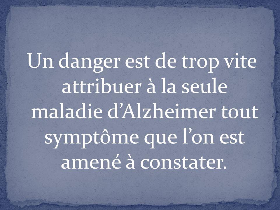 Un danger est de trop vite attribuer à la seule maladie d'Alzheimer tout symptôme que l'on est amené à constater.
