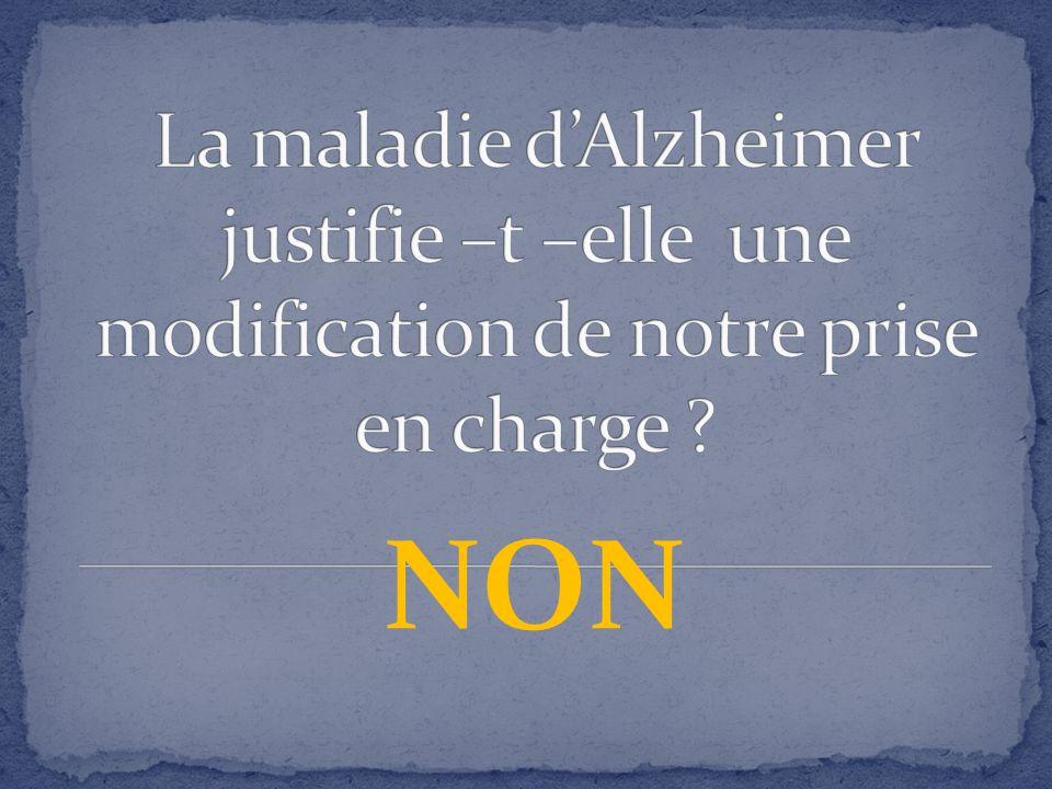 La maladie d'Alzheimer justifie –t –elle une modification de notre prise en charge
