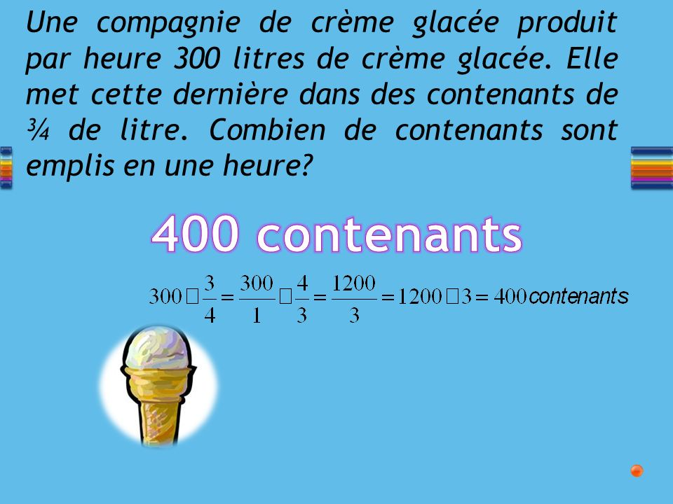 Une compagnie de crème glacée produit par heure 300 litres de crème glacée. Elle met cette dernière dans des contenants de ¾ de litre. Combien de contenants sont emplis en une heure