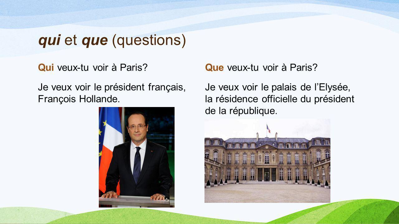 qui et que (questions) Qui veux-tu voir à Paris Je veux voir le président français, François Hollande.