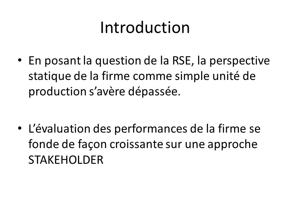 Introduction En posant la question de la RSE, la perspective statique de la firme comme simple unité de production s'avère dépassée.