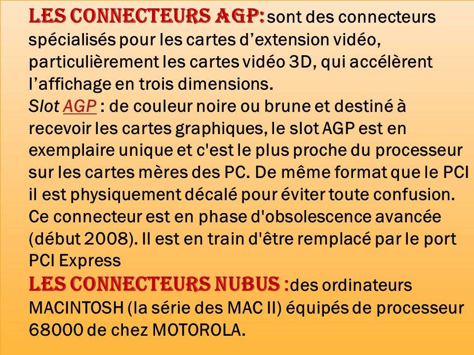 Les connecteurs AGP: sont des connecteurs spécialisés pour les cartes d'extension vidéo, particulièrement les cartes vidéo 3D, qui accélèrent l'affichage en trois dimensions.