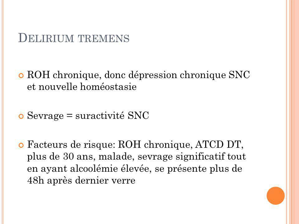 Delirium tremens ROH chronique, donc dépression chronique SNC et nouvelle homéostasie. Sevrage = suractivité SNC.