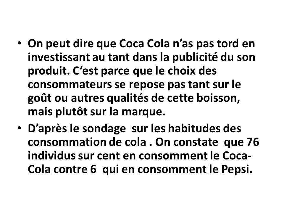 On peut dire que Coca Cola n'as pas tord en investissant au tant dans la publicité du son produit. C'est parce que le choix des consommateurs se repose pas tant sur le goût ou autres qualités de cette boisson, mais plutôt sur la marque.