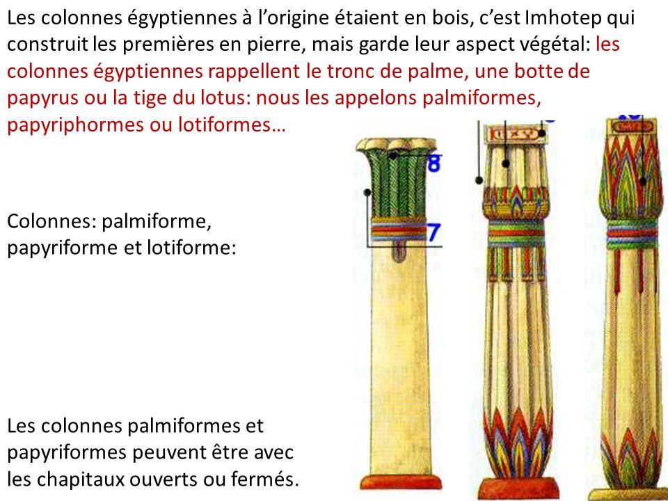 Les colonnes égyptiennes à l'origine étaient en bois, c'est Imhotep qui construit les premières en pierre, mais garde leur aspect végétal: les colonnes égyptiennes rappellent le tronc de palme, une botte de papyrus ou la tige du lotus: nous les appelons palmiformes, papyriphormes ou lotiformes…