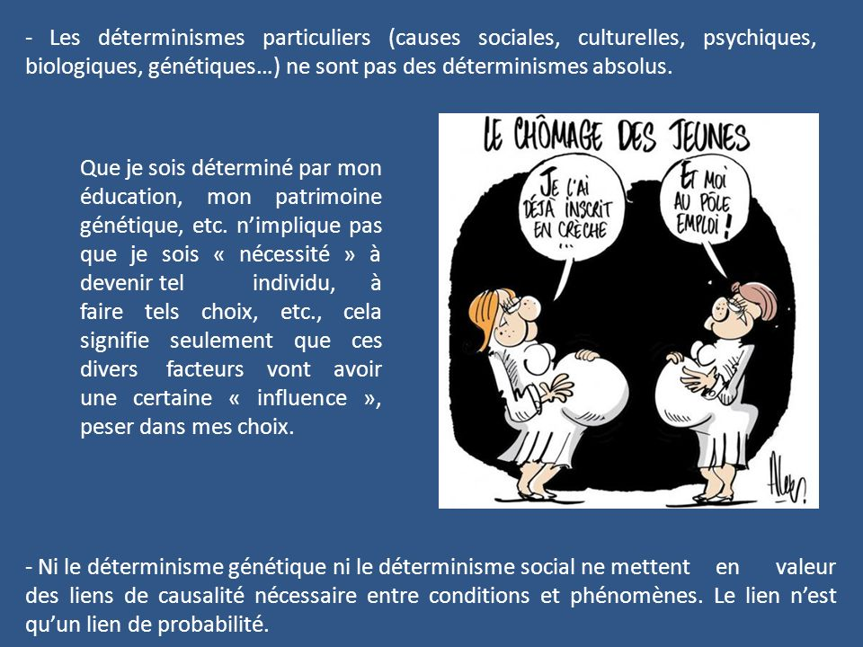 - Les déterminismes particuliers (causes sociales, culturelles, psychiques, biologiques, génétiques…) ne sont pas des déterminismes absolus.