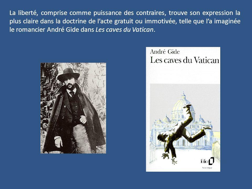 La liberté, comprise comme puissance des contraires, trouve son expression la plus claire dans la doctrine de l'acte gratuit ou immotivée, telle que l'a imaginée le romancier André Gide dans Les caves du Vatican.