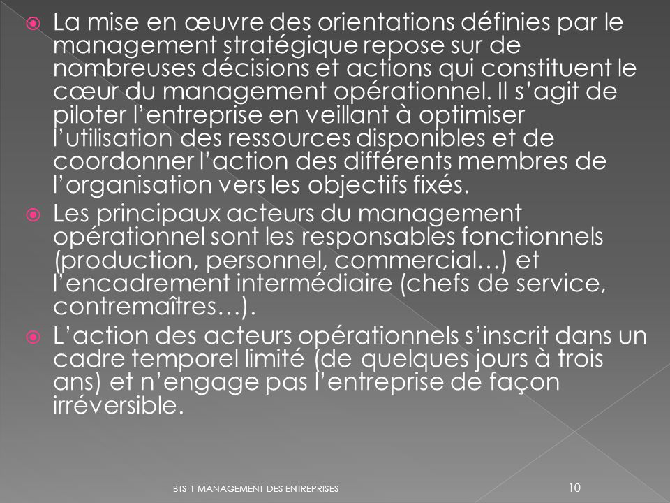 La mise en œuvre des orientations définies par le management stratégique repose sur de nombreuses décisions et actions qui constituent le cœur du management opérationnel. Il s'agit de piloter l'entreprise en veillant à optimiser l'utilisation des ressources disponibles et de coordonner l'action des différents membres de l'organisation vers les objectifs fixés.