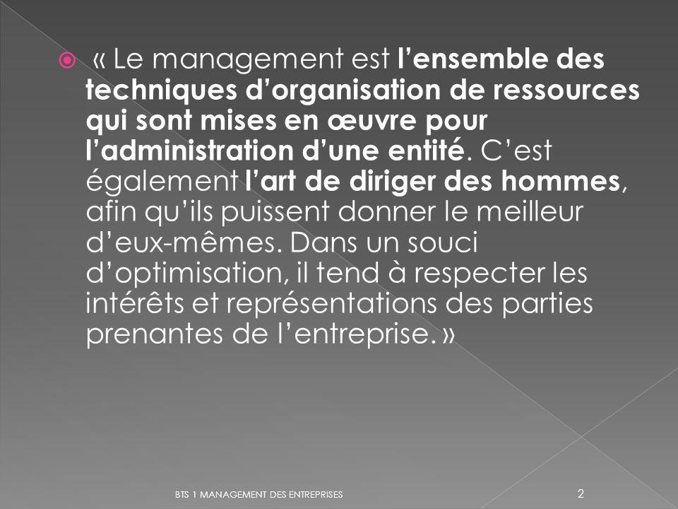 « Le management est l'ensemble des techniques d'organisation de ressources qui sont mises en œuvre pour l'administration d'une entité. C'est également l'art de diriger des hommes, afin qu'ils puissent donner le meilleur d'eux-mêmes. Dans un souci d'optimisation, il tend à respecter les intérêts et représentations des parties prenantes de l'entreprise. »