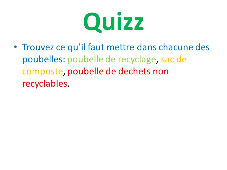 Quizz Trouvez ce qu'il faut mettre dans chacune des poubelles: poubelle de recyclage, sac de composte, poubelle de dechets non recyclables.