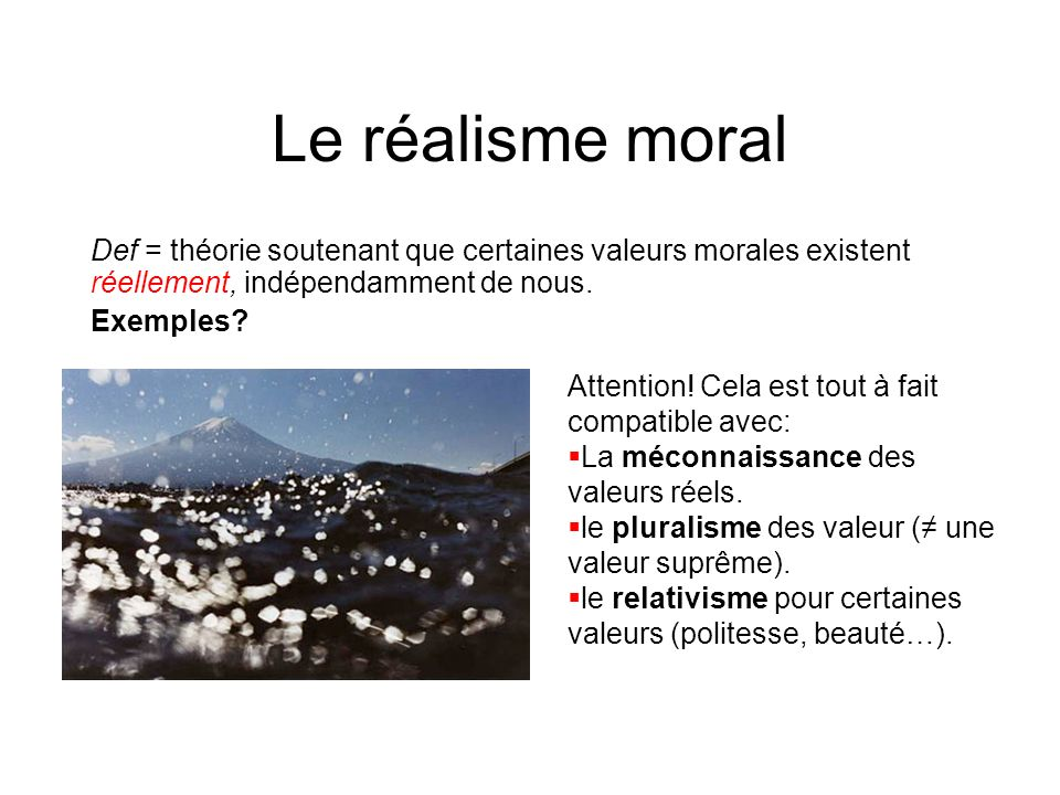 Le réalisme moral Def = théorie soutenant que certaines valeurs morales existent réellement, indépendamment de nous.