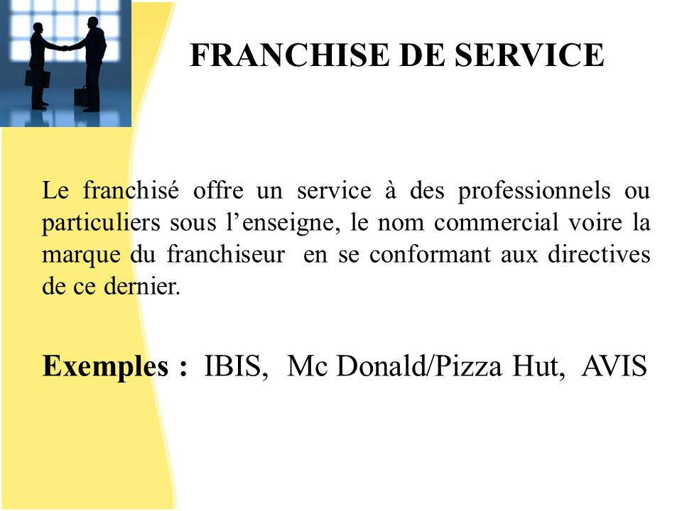 FRANCHISE DE SERVICE Exemples : IBIS, Mc Donald/Pizza Hut, AVIS