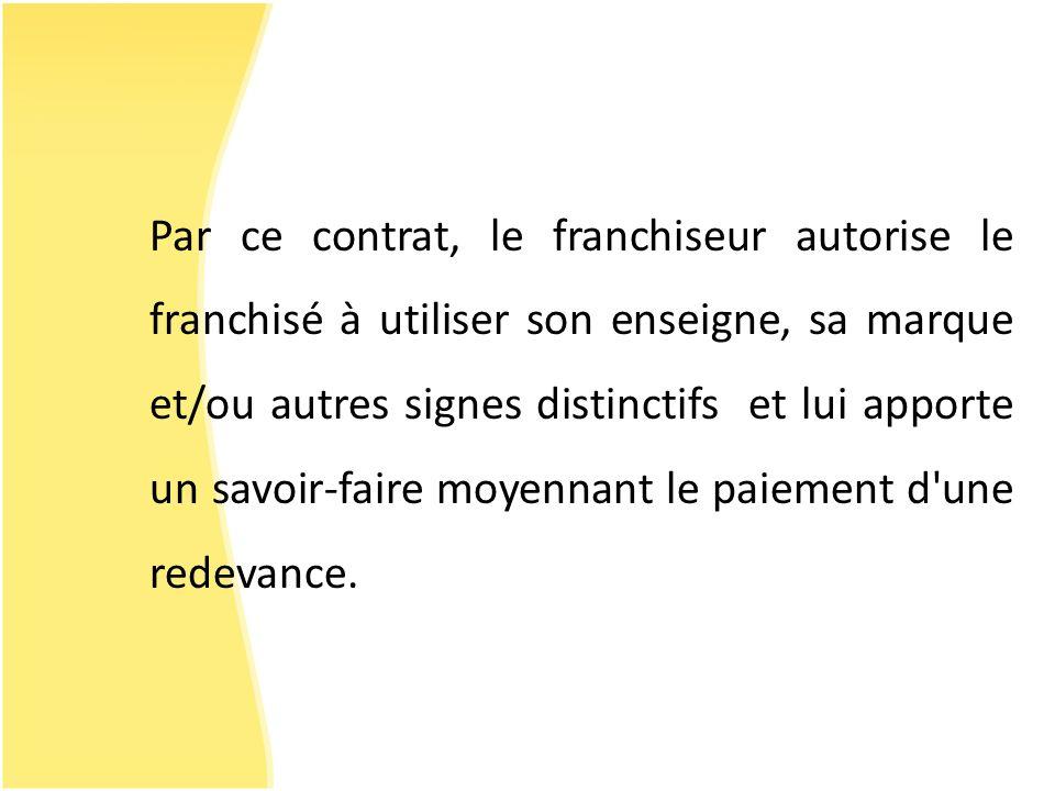 Par ce contrat, le franchiseur autorise le franchisé à utiliser son enseigne, sa marque et/ou autres signes distinctifs et lui apporte un savoir-faire moyennant le paiement d une redevance.