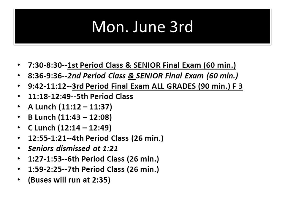 Mon. June 3rd 7:30-8:30--1st Period Class & SENIOR Final Exam (60 min.) 8:36-9:36--2nd Period Class & SENIOR Final Exam (60 min.)