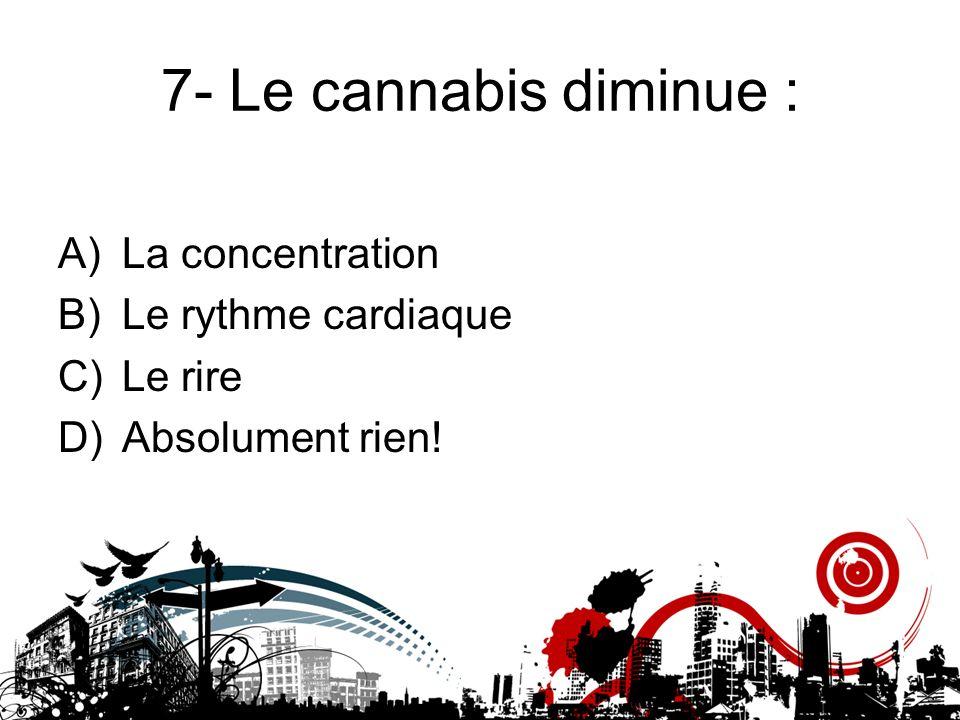 7- Le cannabis diminue : La concentration Le rythme cardiaque Le rire
