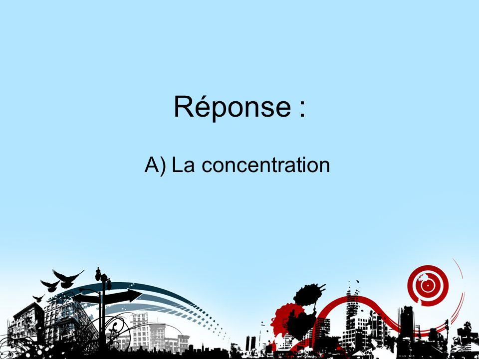 Réponse : A) La concentration Réponse 7