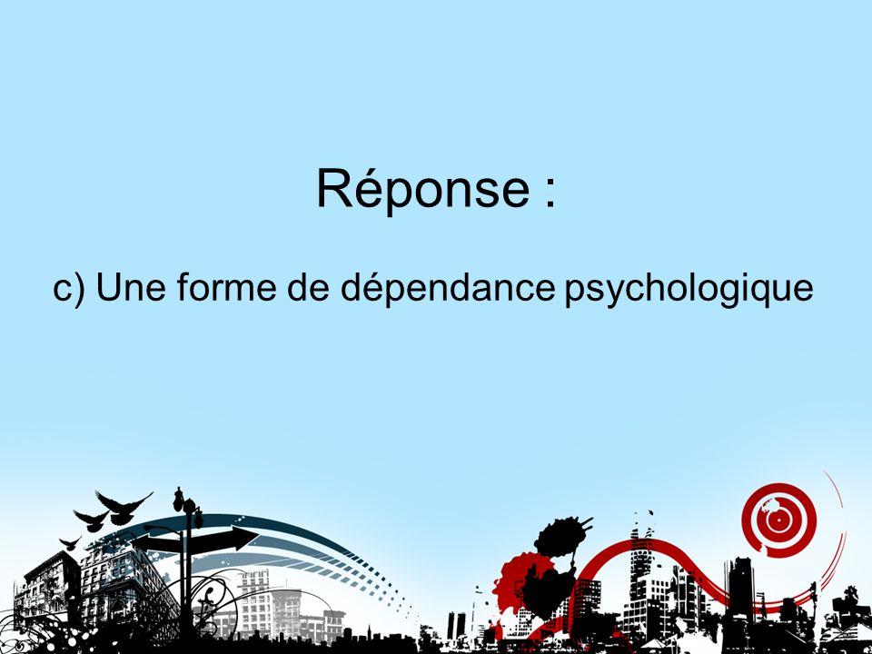 Réponse : c) Une forme de dépendance psychologique Réponse 11