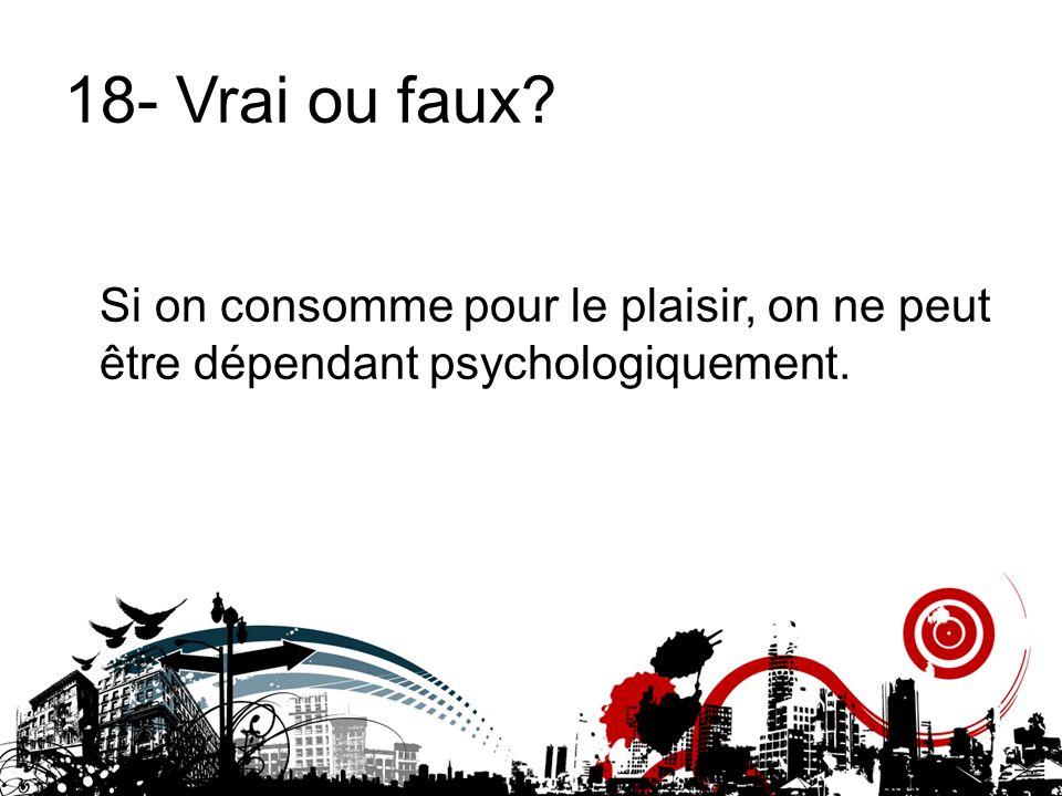 18- Vrai ou faux Si on consomme pour le plaisir, on ne peut être dépendant psychologiquement.