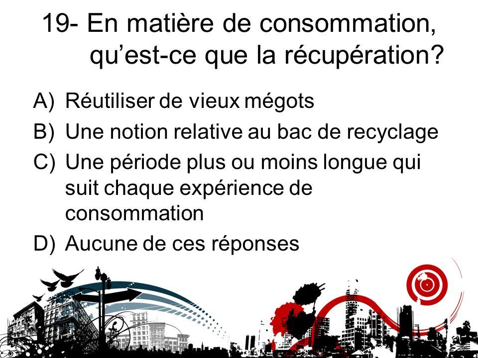 19- En matière de consommation, qu'est-ce que la récupération