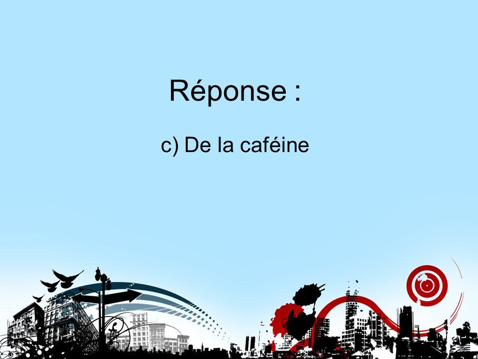 Réponse : c) De la caféine Réponse 4