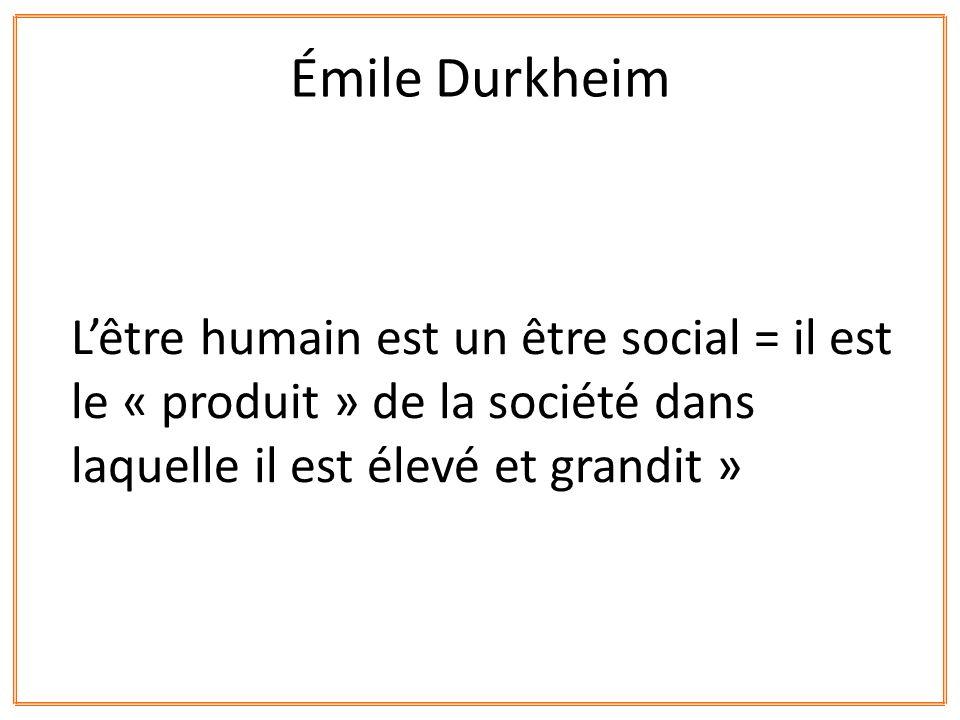 Émile Durkheim L'être humain est un être social = il est le « produit » de la société dans laquelle il est élevé et grandit »