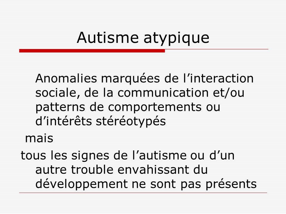 Autisme atypique Anomalies marquées de l'interaction sociale, de la communication et/ou patterns de comportements ou d'intérêts stéréotypés.