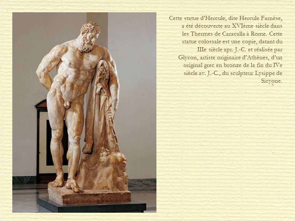 Cette statue d'Hercule, dite Hercule Farnèse, a été découverte au XVIème siècle dans les Thermes de Caracalla à Rome.
