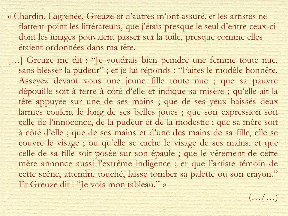 « Chardin, Lagrenée, Greuze et d'autres m'ont assuré, et les artistes ne flattent point les littérateurs, que j'étais presque le seul d'entre ceux-ci dont les images pouvaient passer sur la toile, presque comme elles étaient ordonnées dans ma tête.