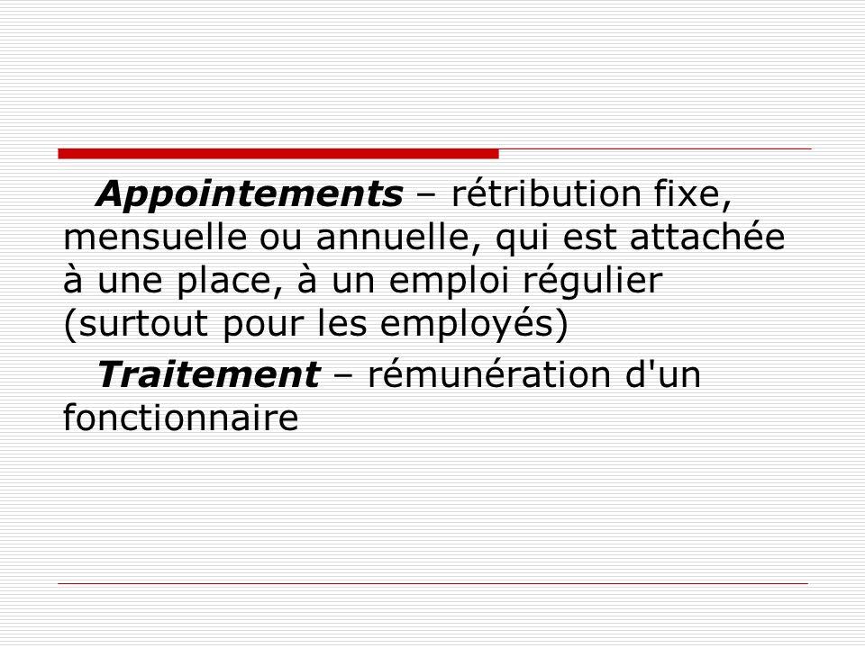 Appointements – rétribution fixe, mensuelle ou annuelle, qui est attachée à une place, à un emploi régulier (surtout pour les employés)