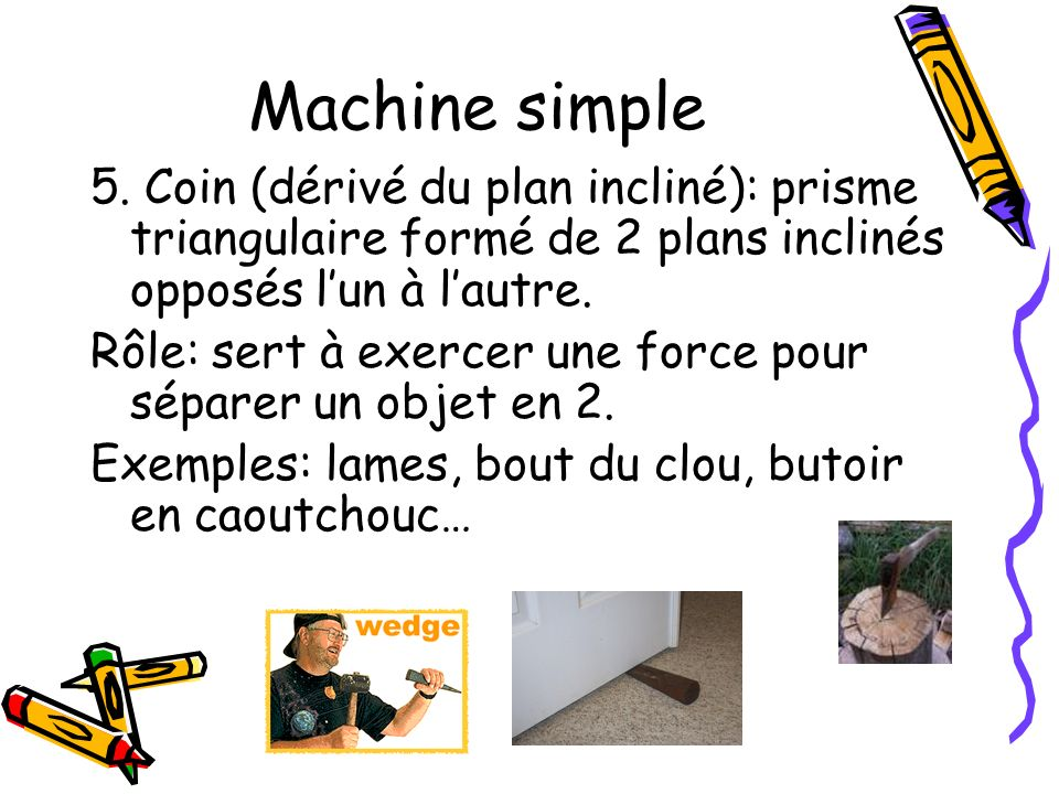 Machine simple 5. Coin (dérivé du plan incliné): prisme triangulaire formé de 2 plans inclinés opposés l'un à l'autre.